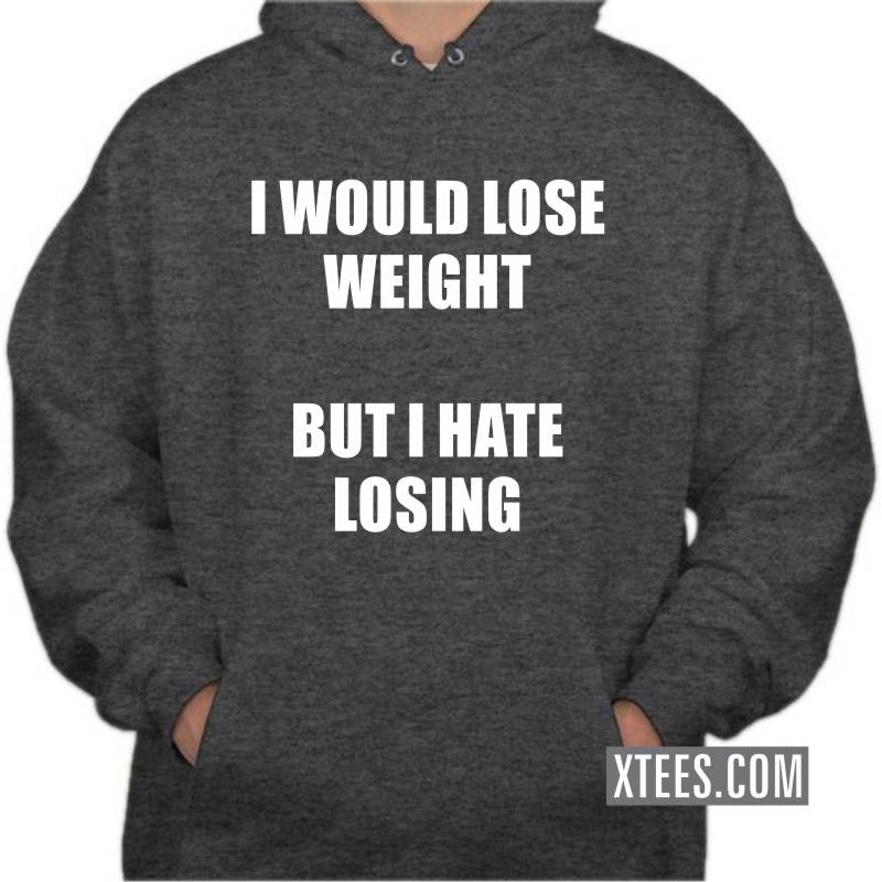 I Would Loose Weight But I Hate Losing Funny Hooded Sweat Shirts image