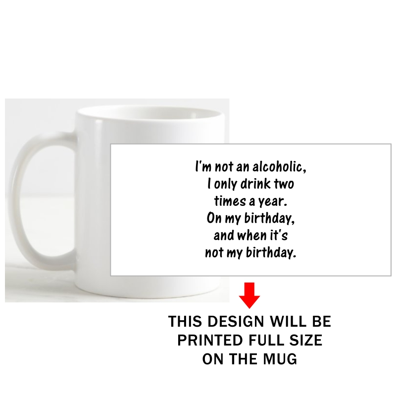 I Am Not An Alcoholic I Drink Only Two Times A Year On My Birthday And When It's Not My Birthday Alcohol Slogan Coffee Mug image