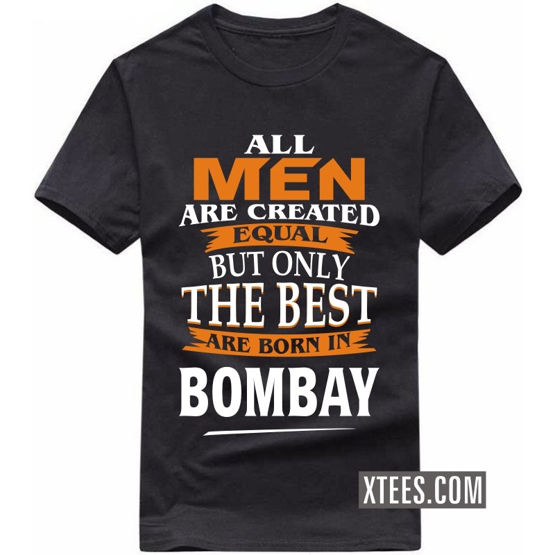 All Men Are Created Equal But Only The Best Are Born In Bombay T Shirt image