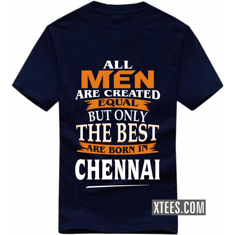 All Men Are Created Equal But Only The Best Are Born In Chennai T Shirt image
