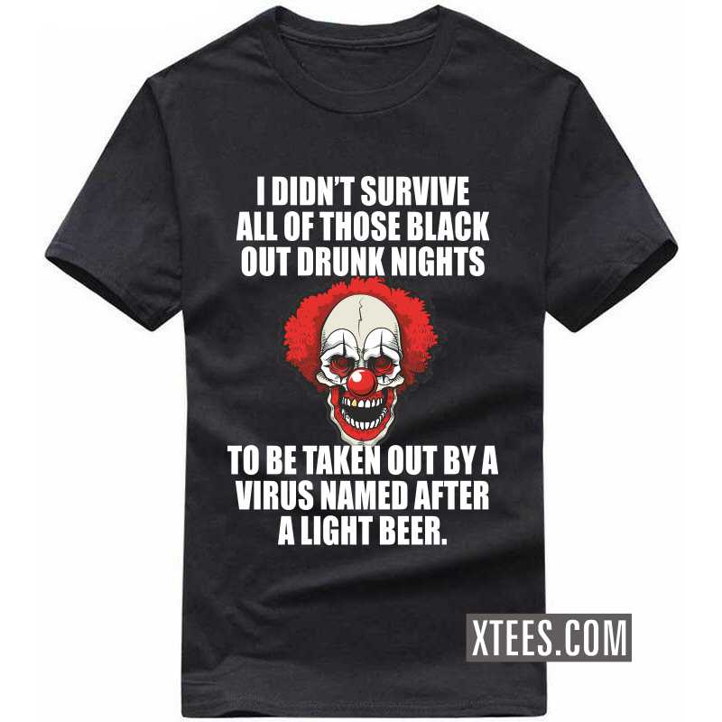 I Didn't Survive All Of Those Black Out Drunk Nights To Be Taken Out Buy A Virus Named After A Light Beer T-shirt image