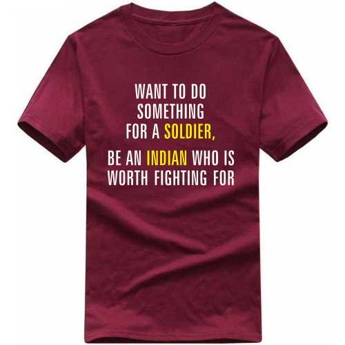 Want To Do Something For A Soldier Be An Indian Who Is Worth Fighting For T-shirt image