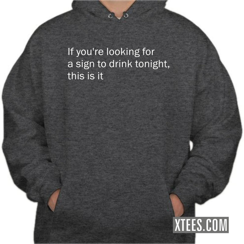 If You Are Looking For A Sign To Drink Tonight This Is It Alcohol Quotes Hooded Sweat Shirt image