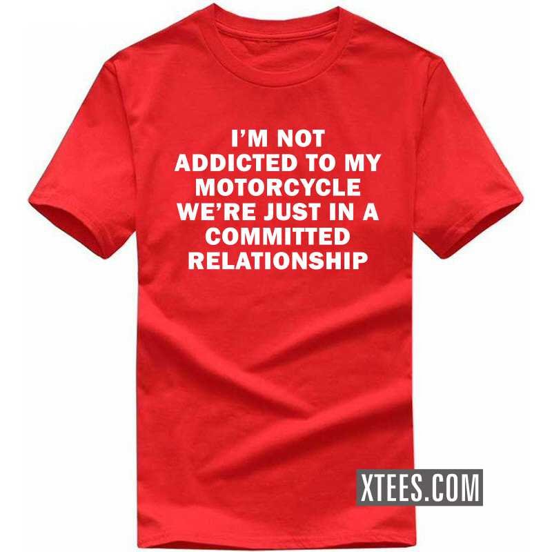 I Am Not Addicted To My Motorcycle We're Just In A Committed Relationship T-shirt image