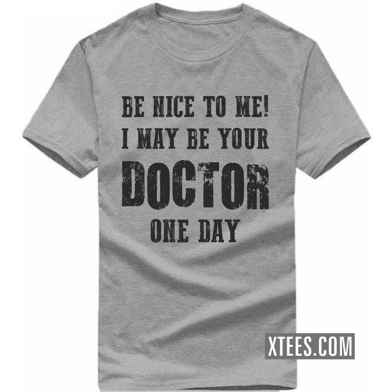 Be Nice To Me! I May Be Your Doctor One Day T Shirt image
