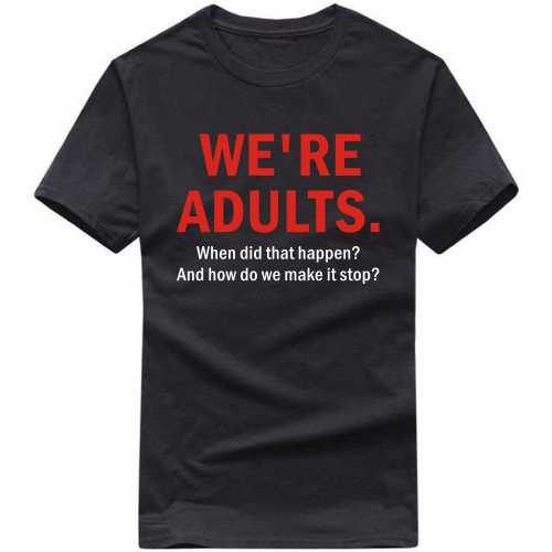 We Are Adults When Did That Happen How Do We Make It Stop T Shirt image