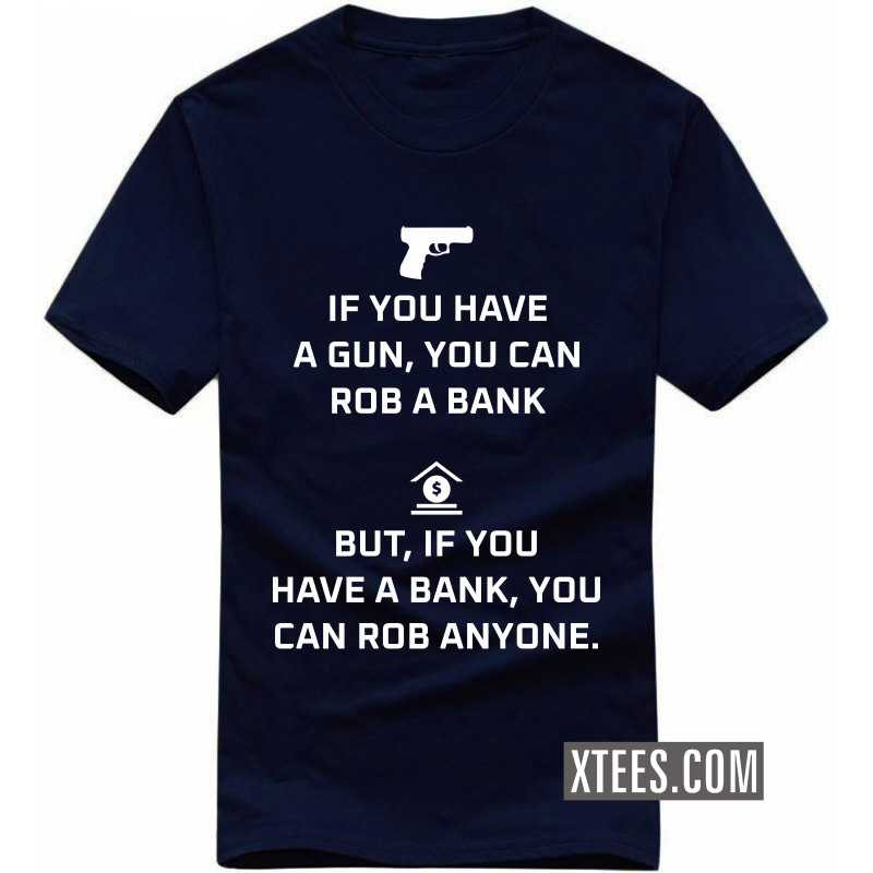 If You Have A Gun, You Can Rob A Bank. But If You Have A Bank, You Can Rob Anyone T-shirt image