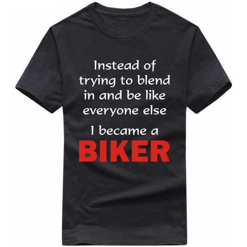 Instead Of Trying To Blend In And Be Like Everyone Else I Became A Biker Tshirt image