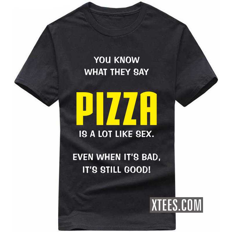 You Know What They Say Pizza Is A Lot Like Sex. Even When It's Bad, It's Still Good! T Shirt image