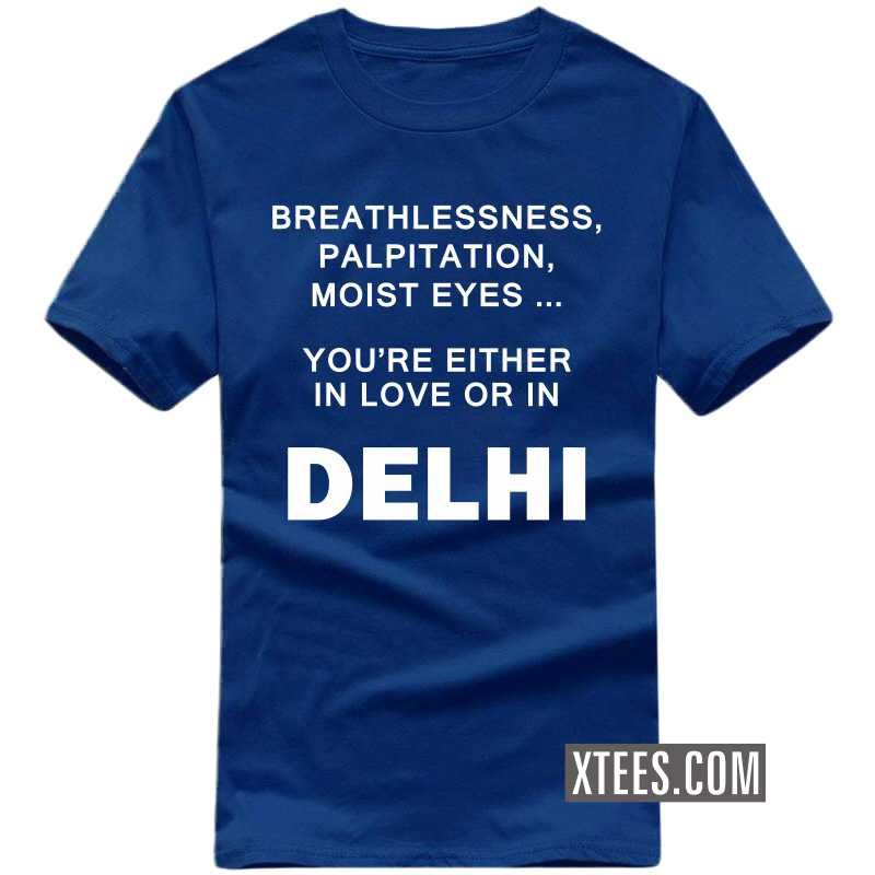 Breathlessness, Palpitation, Moist Eyes ... You're Either In Love Or In Delhi T Shirt image