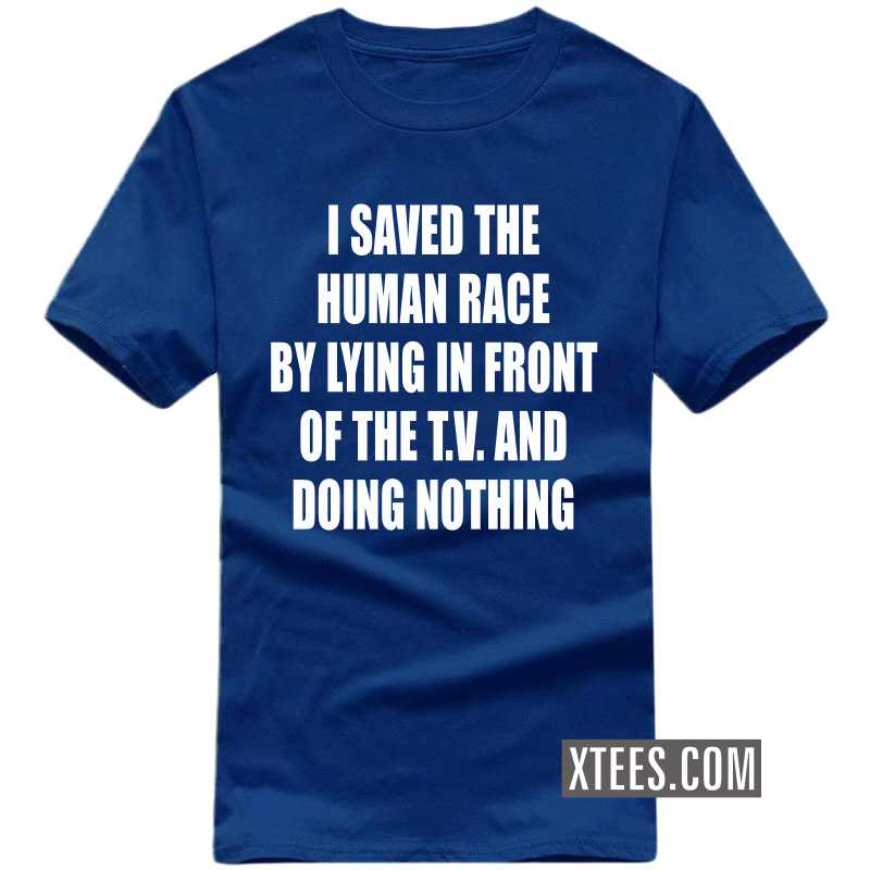 I Saved The Human Race By Lying In Front Of The T.v. And Doing Nothing T-shirt image