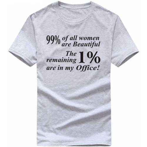 99% Of All Women Are Beautiful, The Remaining 1% Are In My Office Insulting Slogan T-shirts image