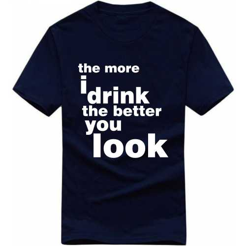 The More I Drink The Better You Look Alcohol Slogan T-shirts image