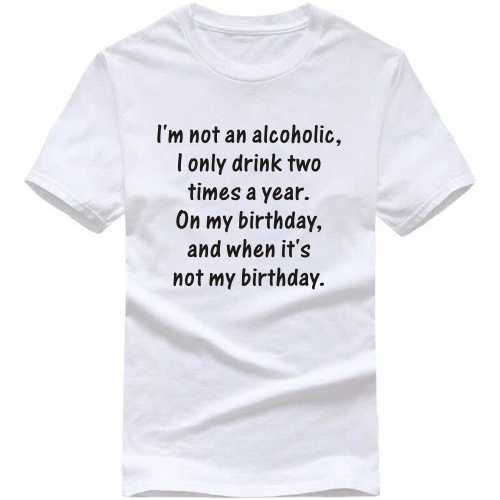 I Am Not An Alcoholic I Drink Only Two Times A Year On My Birthday And When It's Not My Birthday Alcohol Slogan T-shirts image