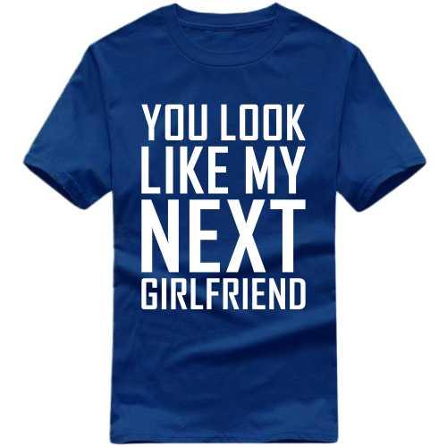 5fd3d4e3d Buy You Look Like My Next Girlfriend Funny Slogan T-shirts T-Shirts ...