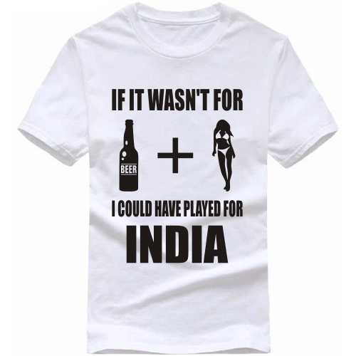 It It Wasn't For Beer Plus Women I Would Have Played For India Cricket Slogan T-shirts image