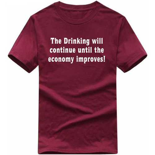 The Drink Will Continue Until The Economy Improves Alcohol Slogan T-shirts image