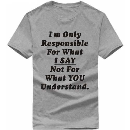 I'm Only Responsible For What I Say Not For What You Understand Insulting Slogan T-shirts image