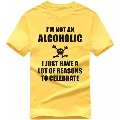 I'm Not An Alcoholic I Just Have A Lot Of Reasons To Celebrate Alcohol Slogan T-shirts image