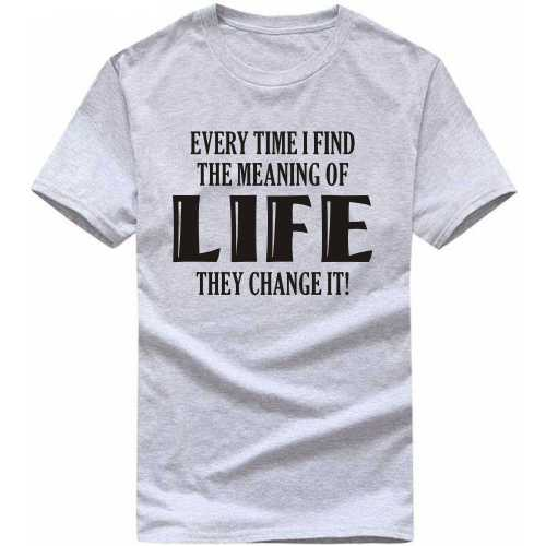 Every Time I Find The Meaning Of Life They Change It Funny Slogan T-shirts image