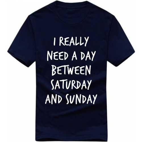 I Really Need A Day Between Saturday And Sunday Funny Slogan T-shirts image