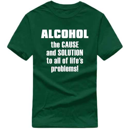 Alcohol The Cause And Solution To All Of Life's Problems Alcohol Slogan T-shirts image