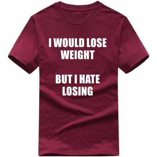 I Would Loose Weight But I Hate Losing Funny Slogan T-shirts image