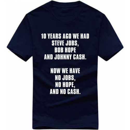 10 Years Ago We Had Steve Jobs Bob Hope And Johnny Cash Now We Have No Jobs No Hope And No Cash Funny Slogan T-shirts image