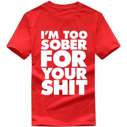 I'm Too Sober For Your Shit Insulting Slogan T-shirts image