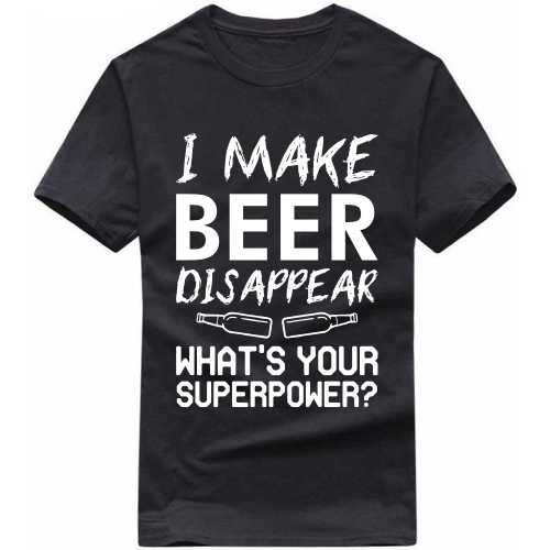 I Make Beer Disappear What's Your Super Power Alcohol Slogan T-shirts image