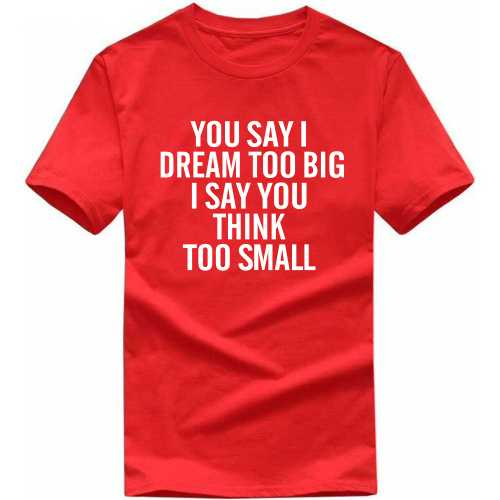 You Say I Dream Too Big I Say You Think Too Small Motivational Slogan T-shirts image
