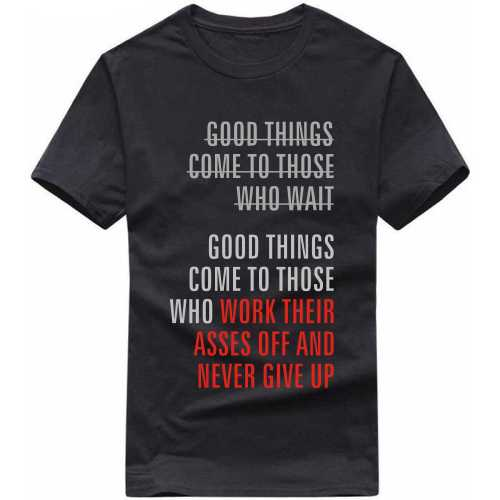 Good Things Come To Those Who Work Their Asses Off And Never Give Up Motivational Quotes T Shirt image