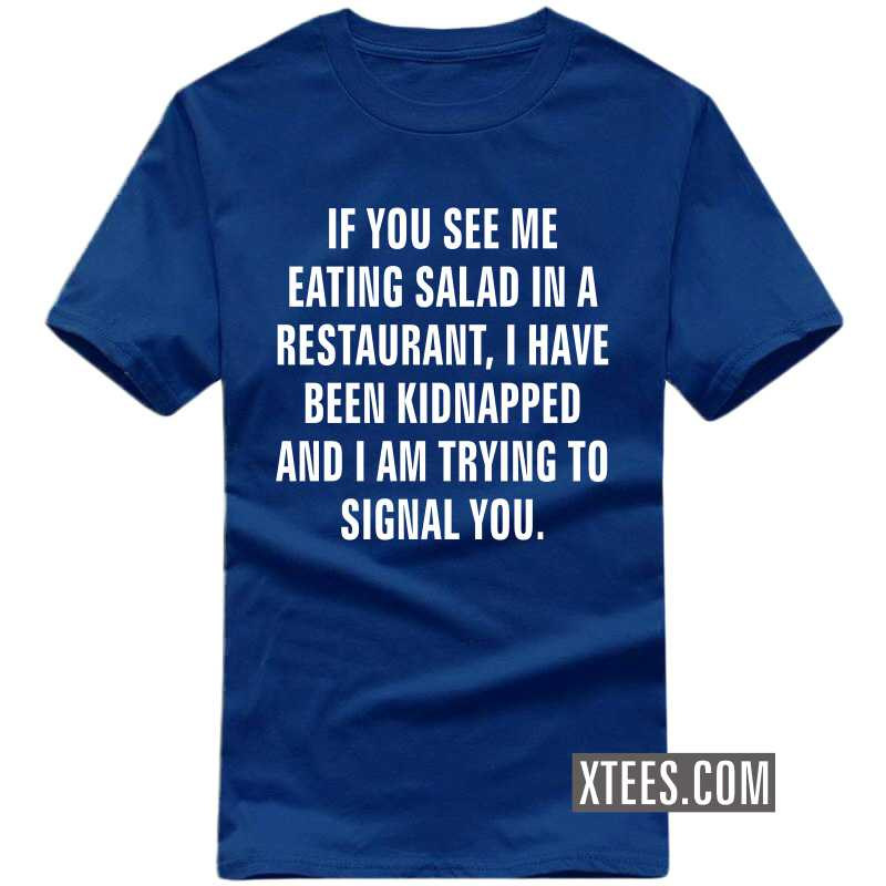 If You See Me Eating Salad In A Restaurant, I Have Been Kidnapped And I Am Trying To Signal You T-shirt image