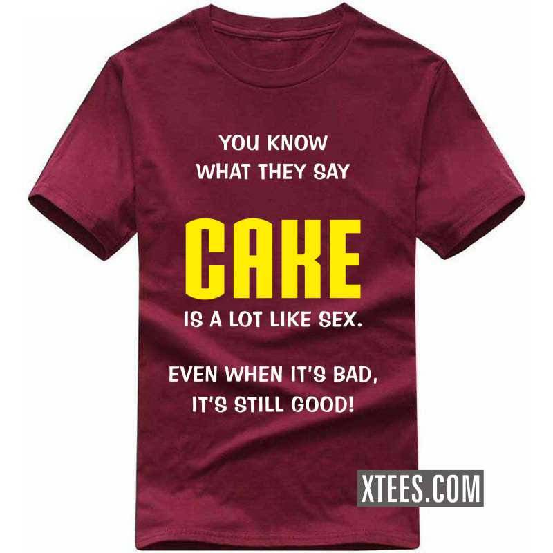 You Know What They Say Cake Is A Lot Like Sex. Even When It's Bad, It's Still Good! T Shirt image